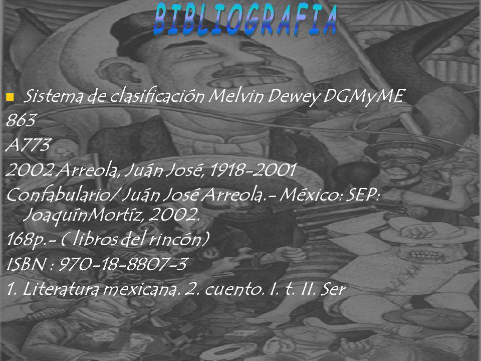 Sistema de clasificación Melvin Dewey DGMyME 863 A773 2002 Arreola, Juán José, 1918-2001 Confabulario/ Juán José Arreola.- México: SEP: JoaquínMortíz,