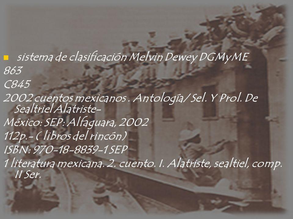 sistema de clasificación Melvin Dewey DGMyME 863 C845 2002 cuentos mexicanos. Antología/ Sel. Y Prol. De Sealtriel Alatriste- México: SEP: Alfaguara,