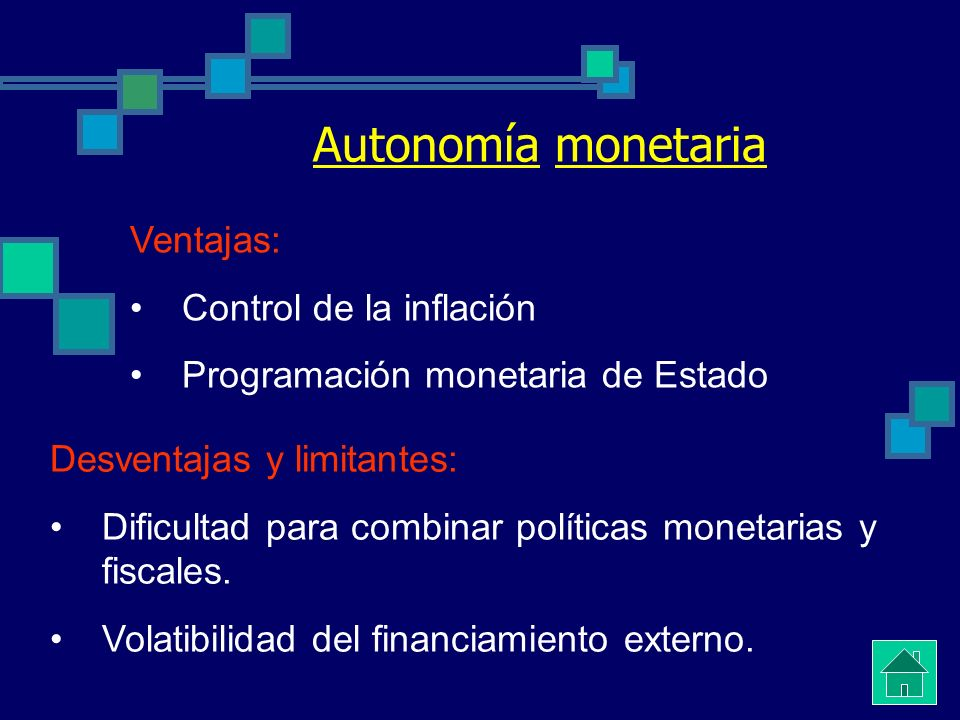 Autonomía monetaria Ventajas: Control de la inflación Programación monetaria de Estado Desventajas y limitantes: Dificultad para combinar políticas monetarias y fiscales.