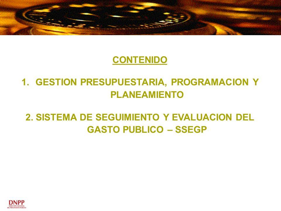 CONTENIDO 1.GESTION PRESUPUESTARIA, PROGRAMACION Y PLANEAMIENTO 2. SISTEMA DE SEGUIMIENTO Y EVALUACION DEL GASTO PUBLICO – SSEGP