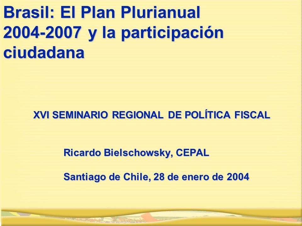 Brasil: El Plan Plurianual 2004-2007 y la participación ciudadana XVI SEMINARIO REGIONAL DE POLÍTICA FISCAL Ricardo Bielschowsky, CEPAL Santiago de Chile, 28 de enero de 2004