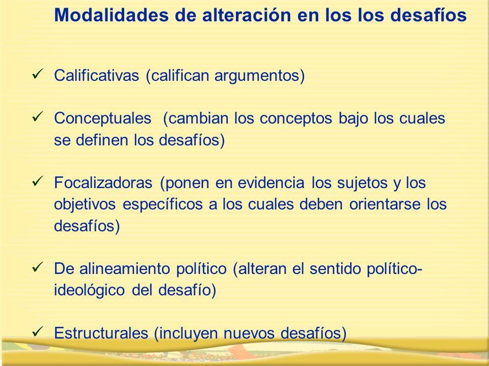 Calificativas (califican argumentos) Conceptuales (cambian los conceptos bajo los cuales se definen los desafíos) Focalizadoras (ponen en evidencia los sujetos y los objetivos específicos a los cuales deben orientarse los desafíos) De alineamiento político (alteran el sentido político- ideológico del desafío) Estructurales (incluyen nuevos desafíos) Modalidades de alteración en los los desafíos
