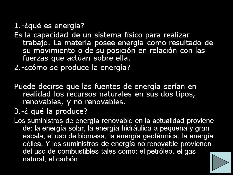 1.-¿qué es energía? Es la capacidad de un sistema físico para realizar trabajo. La materia posee energía como resultado de su movimiento o de su posic