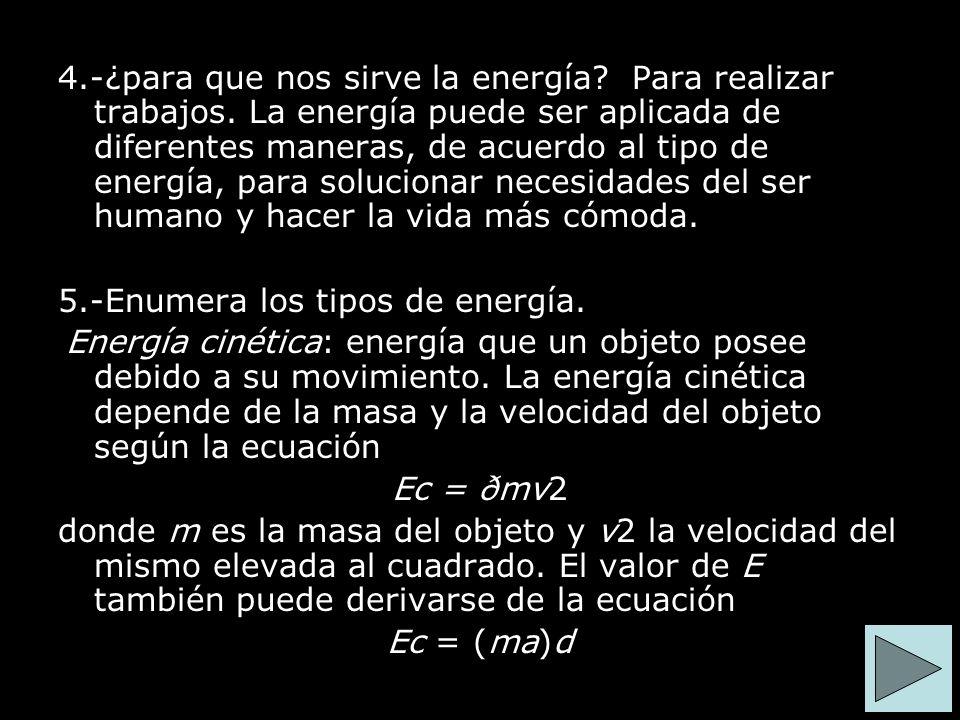 4.-¿para que nos sirve la energía? Para realizar trabajos. La energía puede ser aplicada de diferentes maneras, de acuerdo al tipo de energía, para so