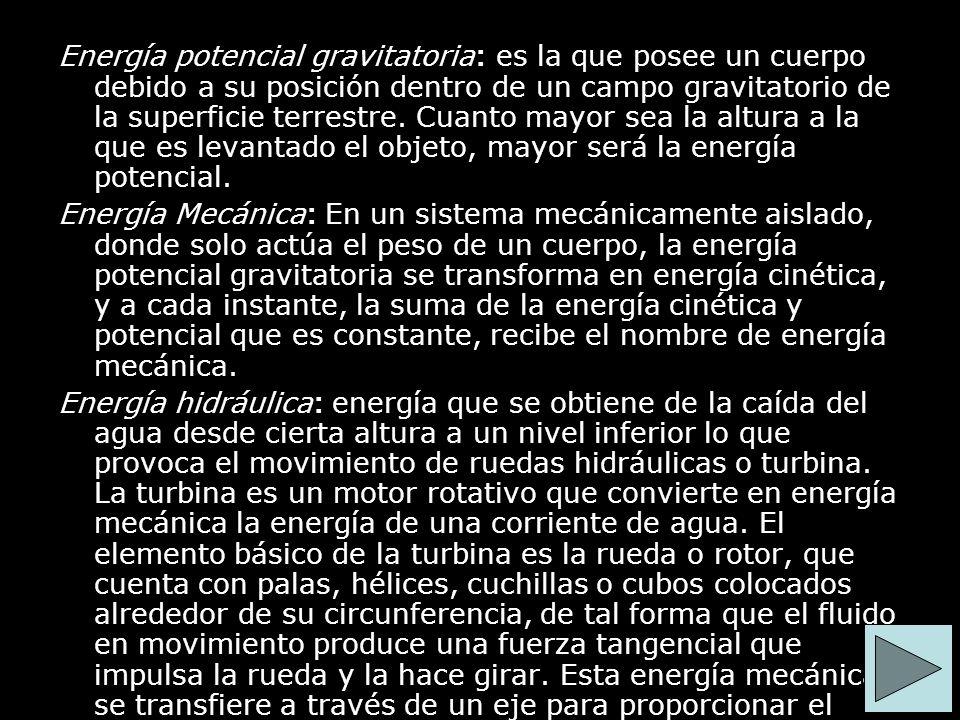 Energía potencial gravitatoria: es la que posee un cuerpo debido a su posición dentro de un campo gravitatorio de la superficie terrestre. Cuanto mayo
