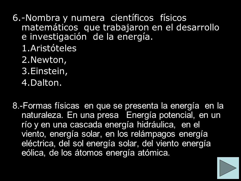 6.-Nombra y numera científicos físicos matemáticos que trabajaron en el desarrollo e investigación de la energía. 1.Aristóteles 2.Newton, 3.Einstein,