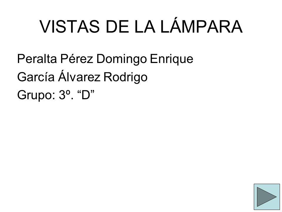 VISTAS DE LA LÁMPARA Peralta Pérez Domingo Enrique García Álvarez Rodrigo Grupo: 3º. D