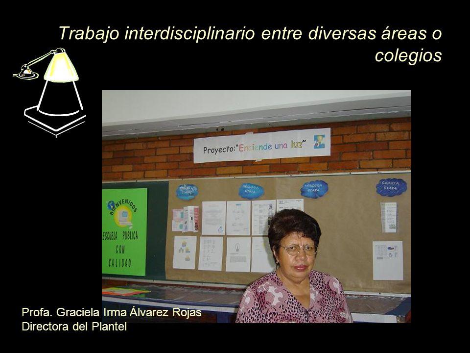 Trabajo interdisciplinario entre diversas áreas o colegios Profa. Graciela Irma Álvarez Rojas Directora del Plantel