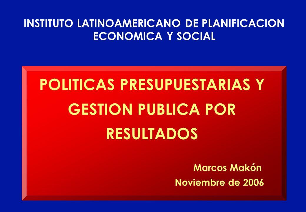 POLITICAS PRESUPUESTARIAS Y GESTION PUBLICA POR RESULTADOS Marcos Makón Noviembre de 2006 INSTITUTO LATINOAMERICANO DE PLANIFICACION ECONOMICA Y SOCIA