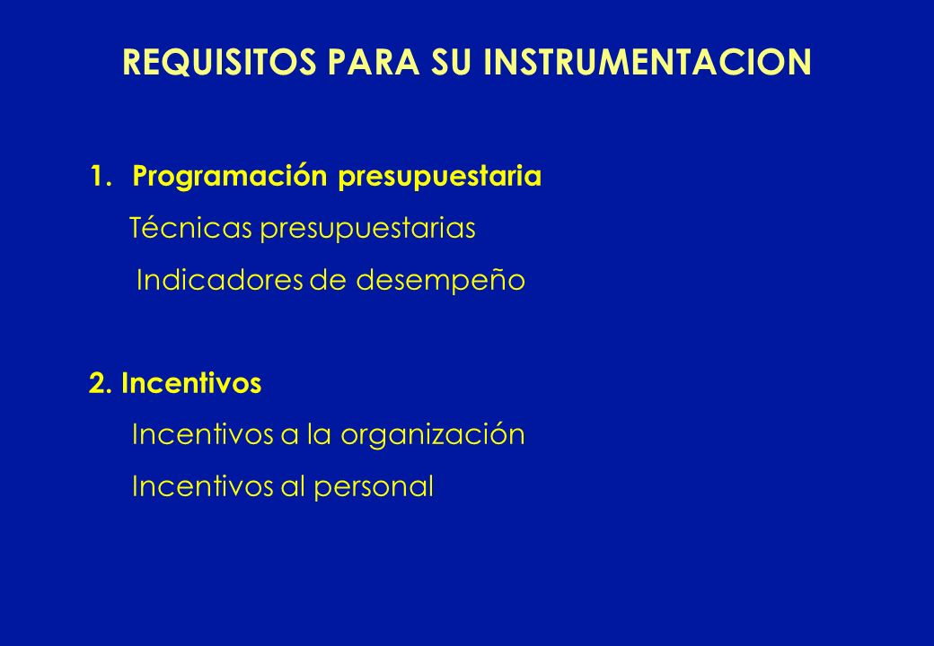 REQUISITOS PARA SU INSTRUMENTACION 1.Programación presupuestaria Técnicas presupuestarias Indicadores de desempeño 2. Incentivos Incentivos a la organ