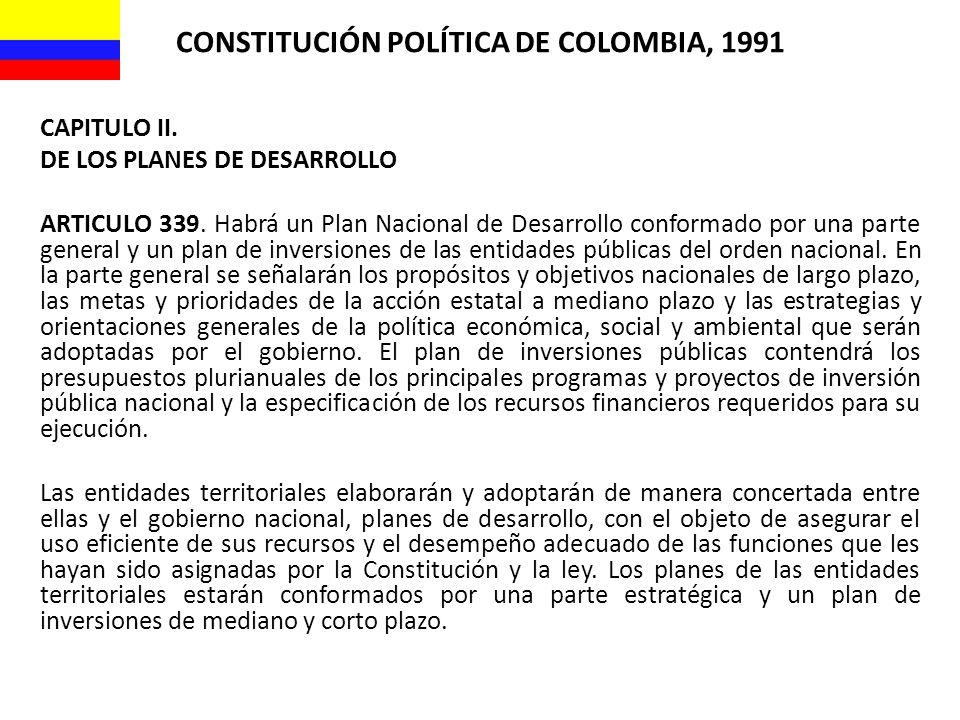 CONSTITUCIÓN POLÍTICA DE COLOMBIA, 1991 CAPITULO II. DE LOS PLANES DE DESARROLLO ARTICULO 339. Habrá un Plan Nacional de Desarrollo conformado por una