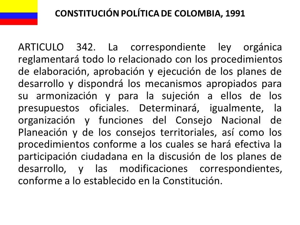 CONSTITUCIÓN POLÍTICA DE COLOMBIA, 1991 ARTICULO 342. La correspondiente ley orgánica reglamentará todo lo relacionado con los procedimientos de elabo