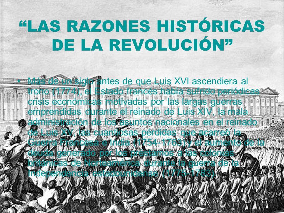 LAS RAZONES HISTÓRICAS DE LA REVOLUCIÓN Más de un siglo antes de que Luis XVI ascendiera al trono (1774), el Estado francés había sufrido periódicas c