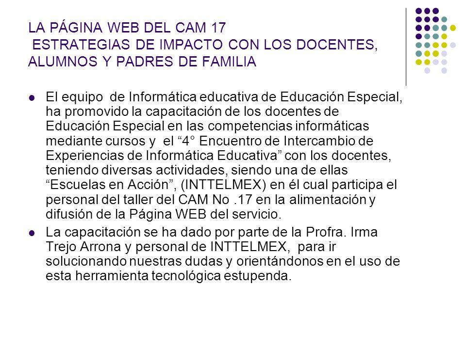 LA PÁGINA WEB DEL CAM 17 ESTRATEGIAS DE IMPACTO CON LOS DOCENTES, ALUMNOS Y PADRES DE FAMILIA El equipo de Informática educativa de Educación Especial