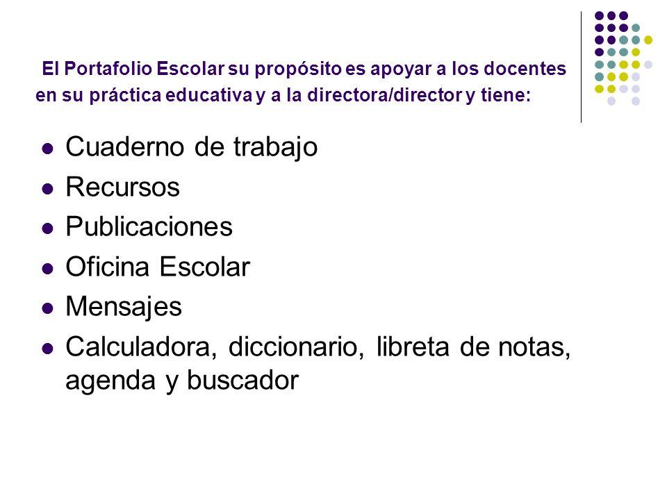El Portafolio Escolar su propósito es apoyar a los docentes en su práctica educativa y a la directora/director y tiene: Cuaderno de trabajo Recursos P