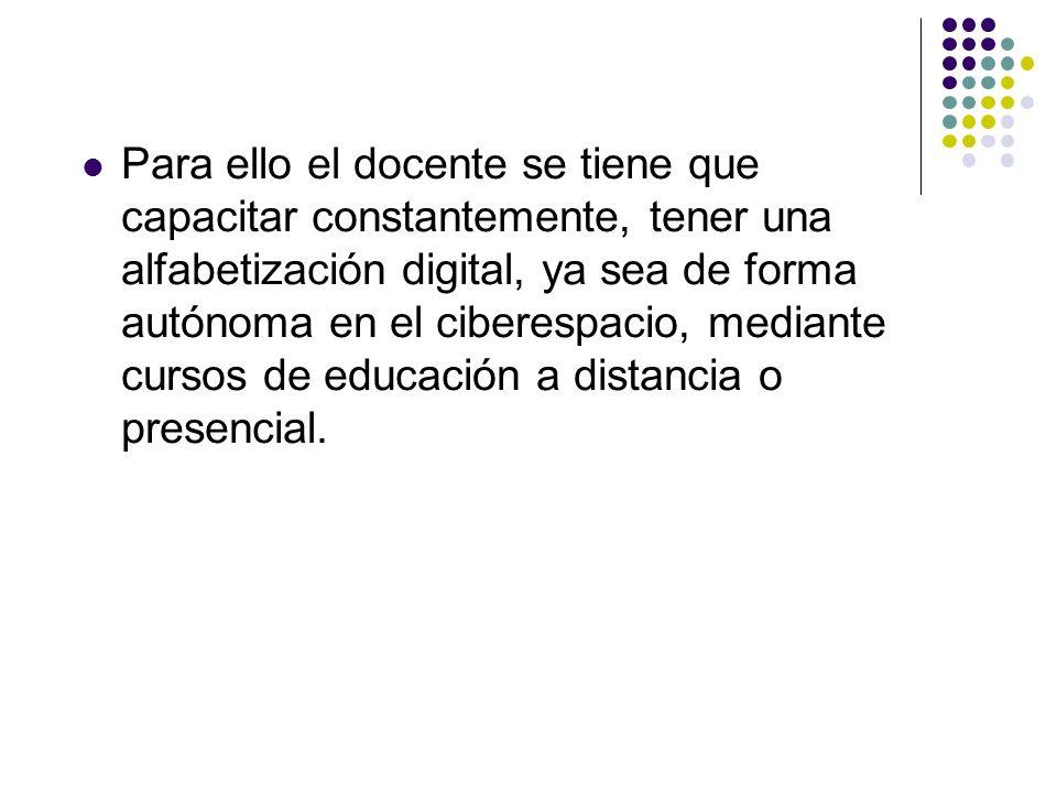 Para ello el docente se tiene que capacitar constantemente, tener una alfabetización digital, ya sea de forma autónoma en el ciberespacio, mediante cu