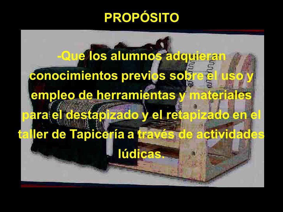 PROPÓSITO -Que los alumnos adquieran conocimientos previos sobre el uso y empleo de herramientas y materiales para el destapizado y el retapizado en e
