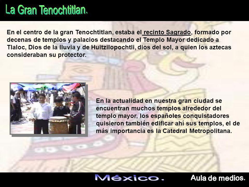 En el centro de la gran Tenochtitlan, estaba el recinto Sagrado, formado por decenas de templos y palacios destacando el Templo Mayor dedicado a Tlaloc, Dios de la lluvia y de Huitzilopochtli, dios del sol, a quien los aztecas consideraban su protector.