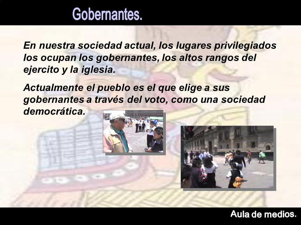 En nuestra sociedad actual, los lugares privilegiados los ocupan los gobernantes, los altos rangos del ejercito y la iglesia.