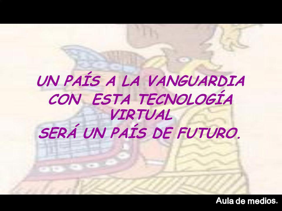 UN PAÍS A LA VANGUARDIA CON ESTA TECNOLOGÍA VIRTUAL SERÁ UN PAÍS DE FUTURO.