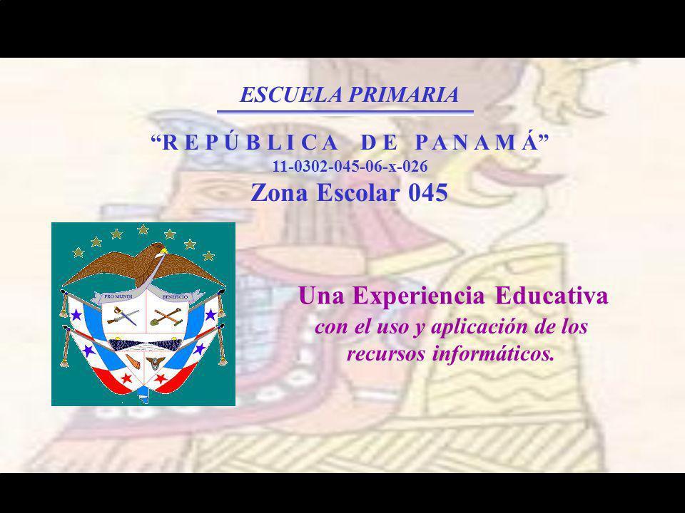 ESCUELA PRIMARIA R E P Ú B L I C A D E P A N A M Á 11-0302-045-06-x-026 Zona Escolar 045 Una Experiencia Educativa con el uso y aplicación de los recursos informáticos.