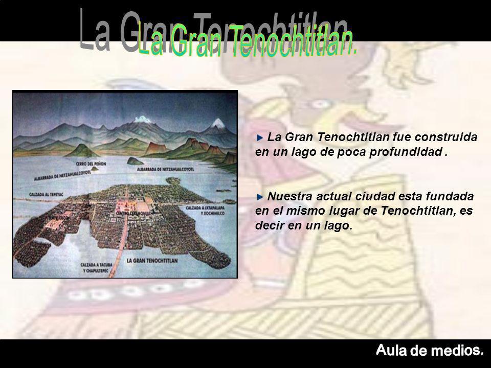 La Gran Tenochtitlan fue construida en un lago de poca profundidad.