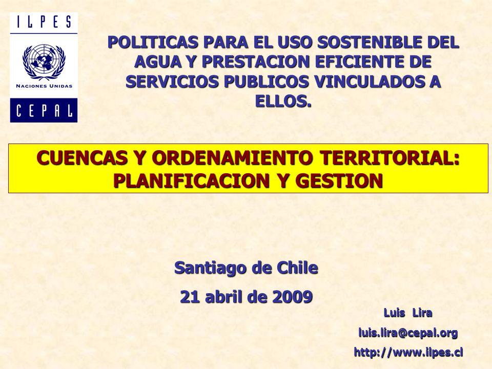 CUENCAS Y ORDENAMIENTO TERRITORIAL: PLANIFICACION Y GESTION Luis Lira luis.lira@cepal.orghttp://www.ilpes.cl POLITICAS PARA EL USO SOSTENIBLE DEL AGUA