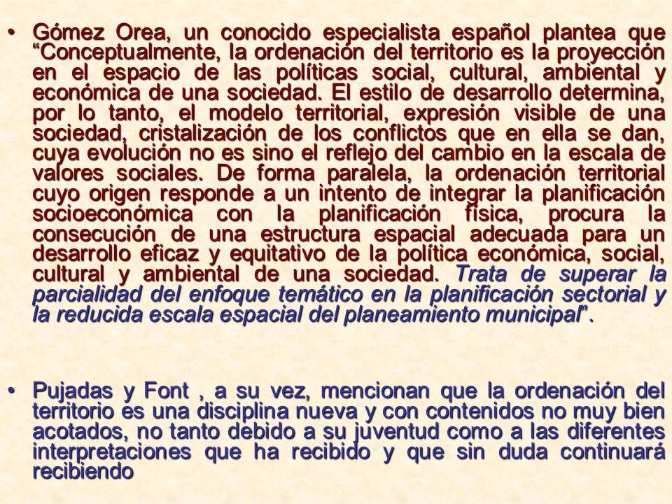 Gómez Orea, un conocido especialista español plantea que Conceptualmente, la ordenación del territorio es la proyección en el espacio de las políticas
