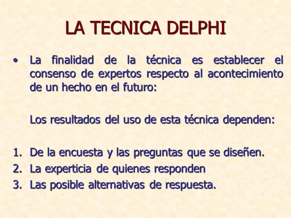 LA TECNICA DELPHI La finalidad de la técnica es establecer el consenso de expertos respecto al acontecimiento de un hecho en el futuro:La finalidad de