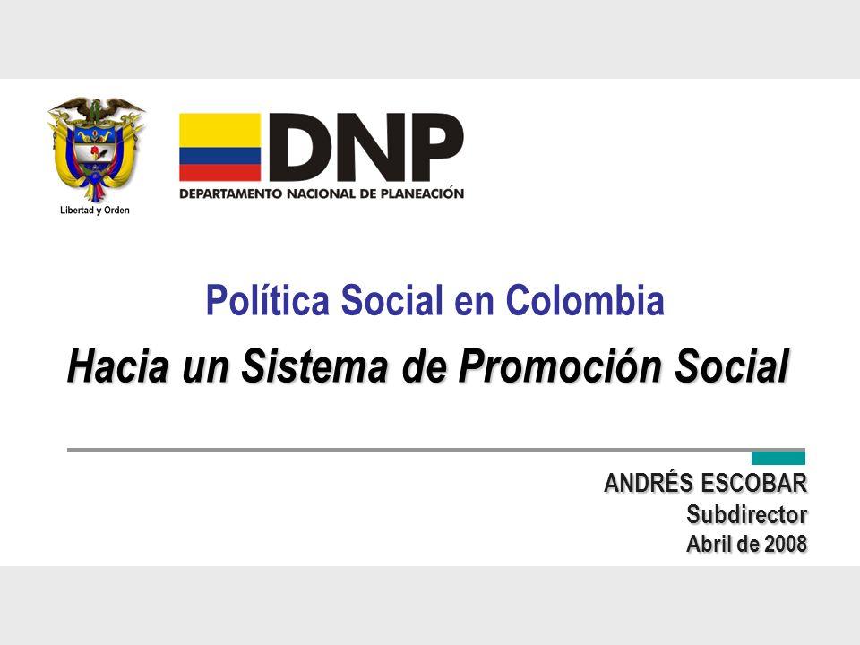 Política Social en Colombia ANDRÉS ESCOBAR Subdirector Abril de 2008 Hacia un Sistema de Promoción Social