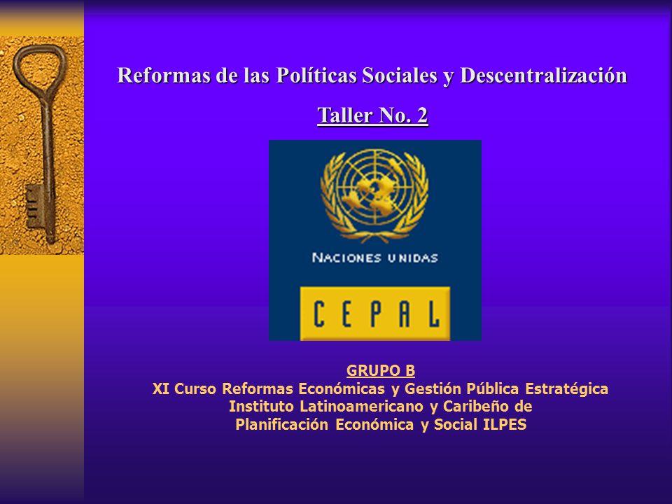 Reformas de las Políticas Sociales y Descentralización Taller No. 2 GRUPO B XI Curso Reformas Económicas y Gestión Pública Estratégica Instituto Latin