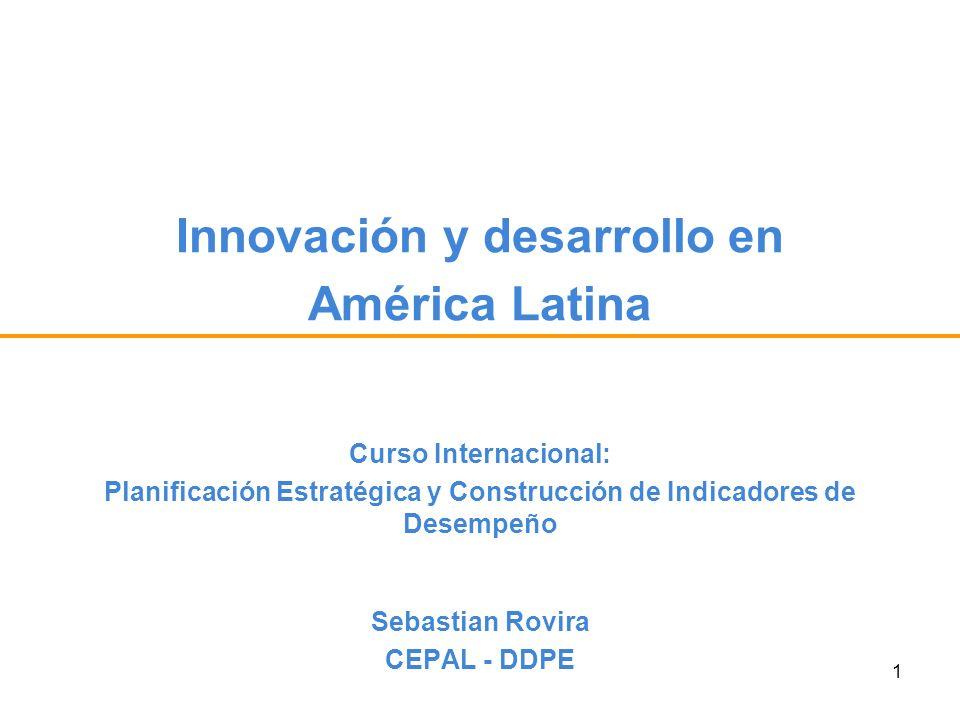 1 Innovación y desarrollo en América Latina Sebastian Rovira CEPAL - DDPE Curso Internacional: Planificación Estratégica y Construcción de Indicadores