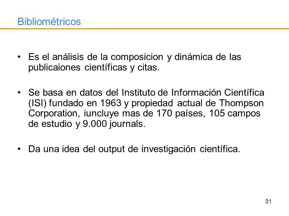 31 Bibliométricos Es el análisis de la composicion y dinámica de las publicaiones científicas y citas. Se basa en datos del Instituto de Información C
