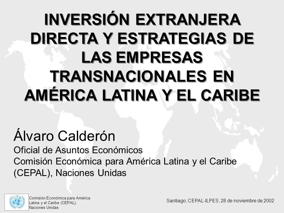Comisión Económica para América Latina y el Caribe (CEPAL), Naciones Unidas Santiago, CEPAL-ILPES, 28 de noviembre de 2002 INVERSIÓN EXTRANJERA DIRECTA Y ESTRATEGIAS DE LAS EMPRESAS TRANSNACIONALES EN AMÉRICA LATINA Y EL CARIBE Álvaro Calderón Oficial de Asuntos Económicos Comisión Económica para América Latina y el Caribe (CEPAL), Naciones Unidas
