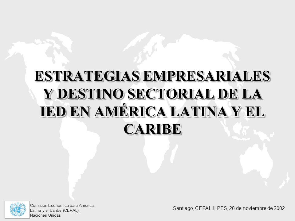 Comisión Económica para América Latina y el Caribe (CEPAL), Naciones Unidas Santiago, CEPAL-ILPES, 28 de noviembre de 2002 ESTRATEGIAS EMPRESARIALES Y DESTINO SECTORIAL DE LA IED EN AMÉRICA LATINA Y EL CARIBE