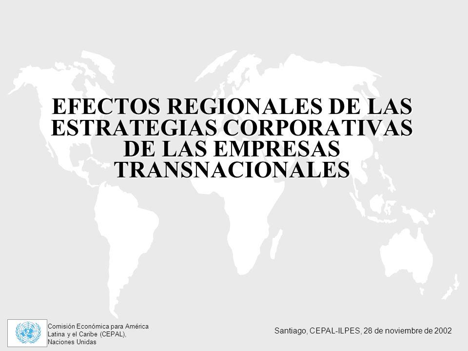 Comisión Económica para América Latina y el Caribe (CEPAL), Naciones Unidas Santiago, CEPAL-ILPES, 28 de noviembre de 2002 EFECTOS REGIONALES DE LAS ESTRATEGIAS CORPORATIVAS DE LAS EMPRESAS TRANSNACIONALES