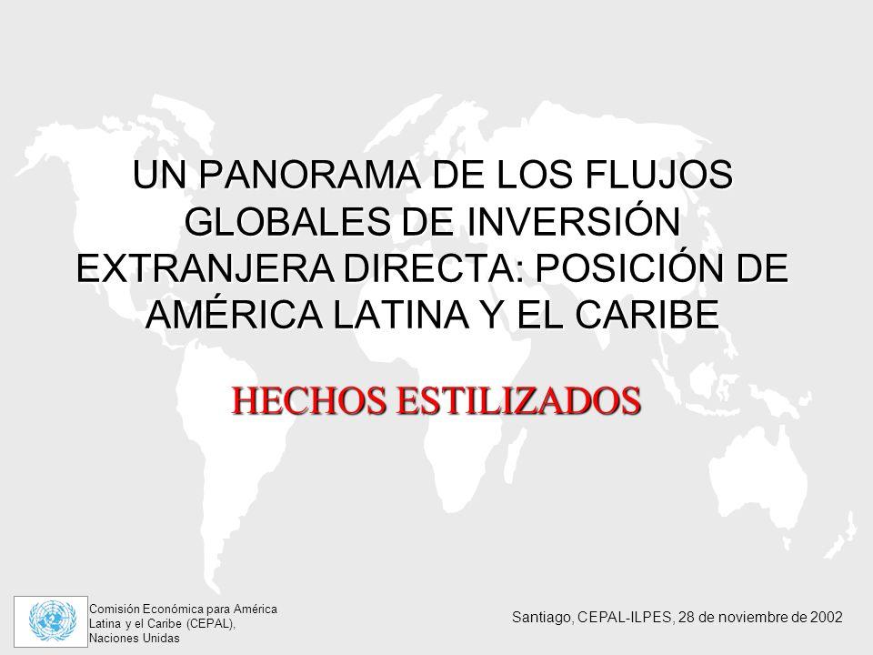 Comisión Económica para América Latina y el Caribe (CEPAL), Naciones Unidas Santiago, CEPAL-ILPES, 28 de noviembre de 2002 UN PANORAMA DE LOS FLUJOS GLOBALES DE INVERSIÓN EXTRANJERA DIRECTA: POSICIÓN DE AMÉRICA LATINA Y EL CARIBE HECHOS ESTILIZADOS