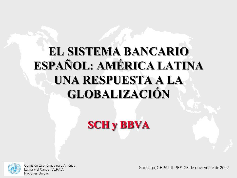 Comisión Económica para América Latina y el Caribe (CEPAL), Naciones Unidas Santiago, CEPAL-ILPES, 28 de noviembre de 2002 EL SISTEMA BANCARIO ESPAÑOL: AMÉRICA LATINA UNA RESPUESTA A LA GLOBALIZACIÓN SCH y BBVA