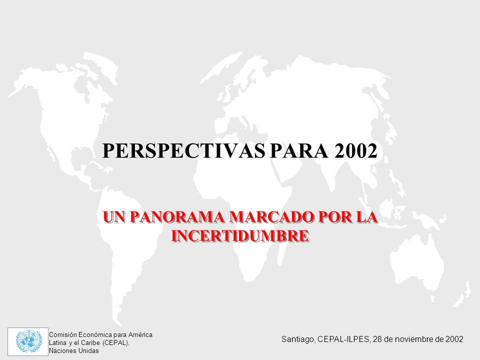 Comisión Económica para América Latina y el Caribe (CEPAL), Naciones Unidas Santiago, CEPAL-ILPES, 28 de noviembre de 2002 PERSPECTIVAS PARA 2002 UN PANORAMA MARCADO POR LA INCERTIDUMBRE