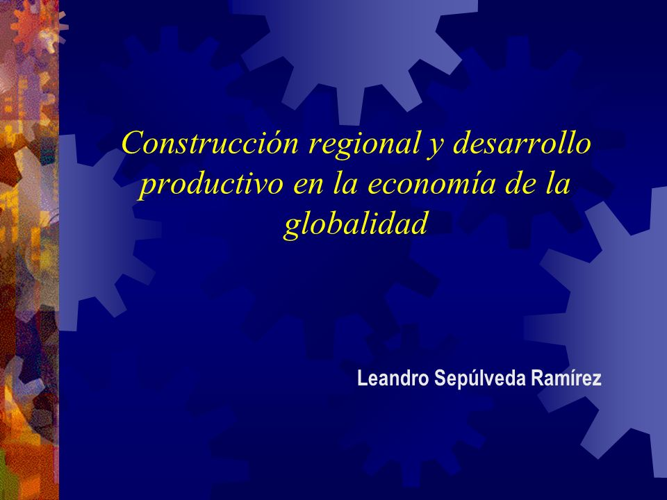 Construcción regional y desarrollo productivo en la economía de la globalidad Leandro Sepúlveda Ramírez