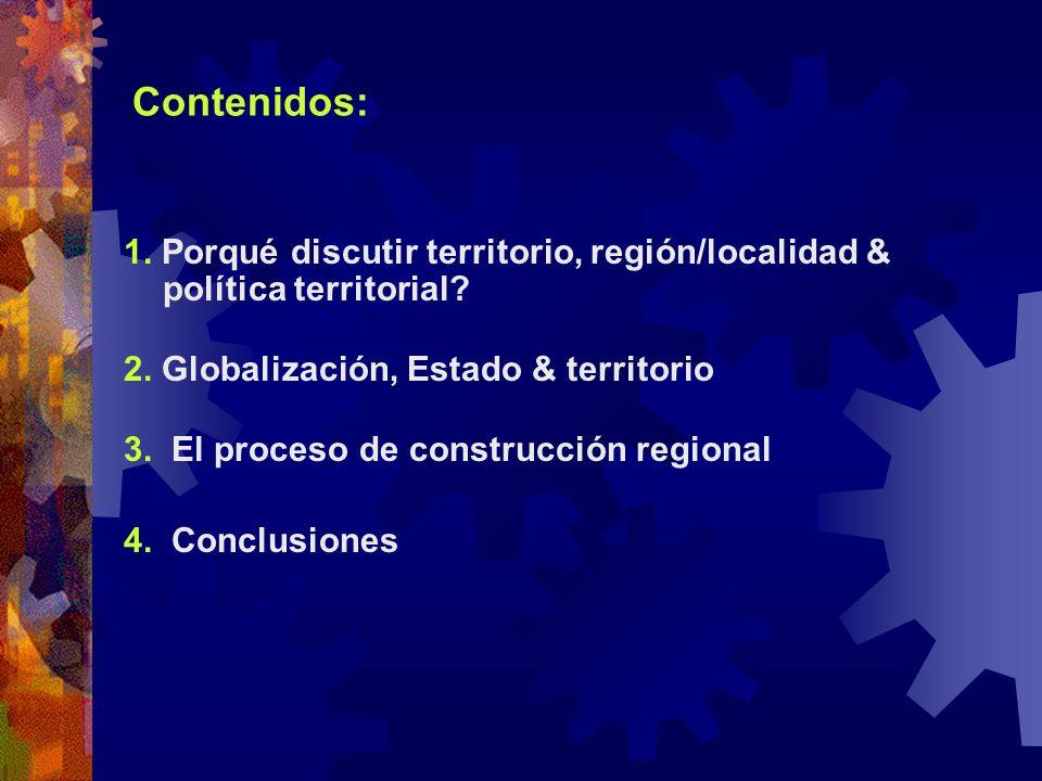 Contenidos: 1. Porqué discutir territorio, región/localidad & política territorial? 2. Globalización, Estado & territorio 3. El proceso de construcció