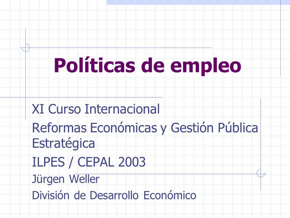 Políticas de empleo XI Curso Internacional Reformas Económicas y Gestión Pública Estratégica ILPES / CEPAL 2003 Jürgen Weller División de Desarrollo E
