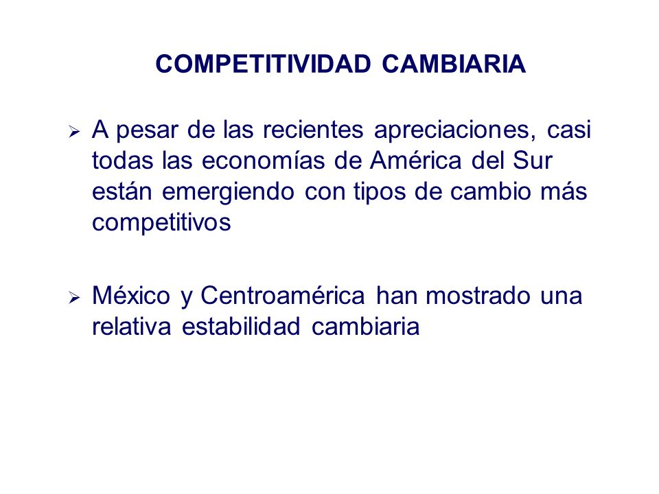 A pesar de las recientes apreciaciones, casi todas las economías de América del Sur están emergiendo con tipos de cambio más competitivos México y Centroamérica han mostrado una relativa estabilidad cambiaria COMPETITIVIDAD CAMBIARIA