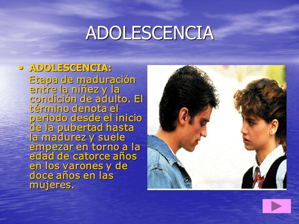 ADOLESCENCIA ADOLESCENCIA: ADOLESCENCIA: Etapa de maduración entre la niñez y la condición de adulto. El término denota el periodo desde el inicio de