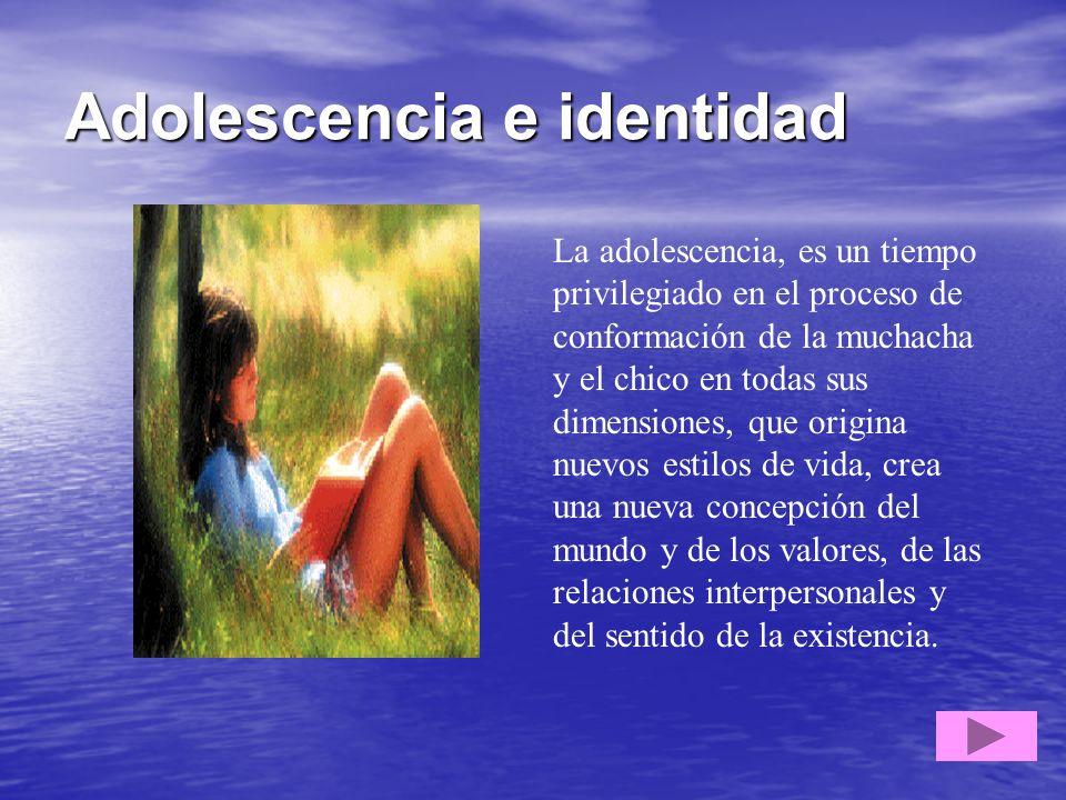 Adolescencia e identidad La adolescencia, es un tiempo privilegiado en el proceso de conformación de la muchacha y el chico en todas sus dimensiones,