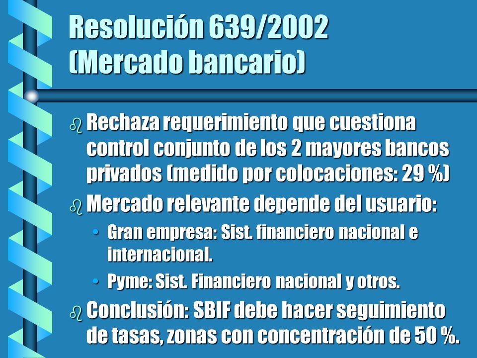 Resolución 639/2002 (Mercado bancario) b Rechaza requerimiento que cuestiona control conjunto de los 2 mayores bancos privados (medido por colocaciones: 29 %) b Mercado relevante depende del usuario: Gran empresa: Sist.