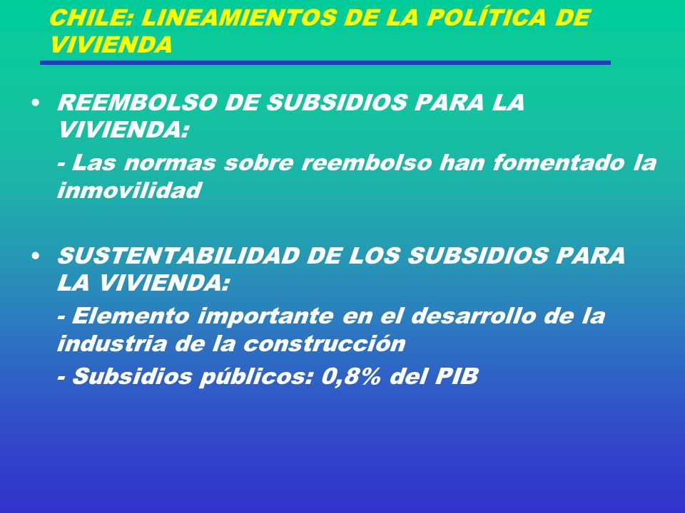 CHILE: LINEAMIENTOS DE LA POLÍTICA DE VIVIENDA REEMBOLSO DE SUBSIDIOS PARA LA VIVIENDA: - Las normas sobre reembolso han fomentado la inmovilidad SUSTENTABILIDAD DE LOS SUBSIDIOS PARA LA VIVIENDA: - Elemento importante en el desarrollo de la industria de la construcción - Subsidios públicos: 0,8% del PIB