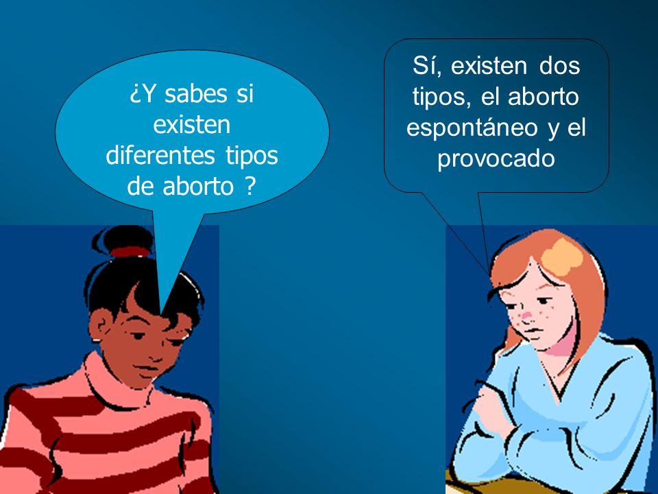 ¿Y sabes si existen diferentes tipos de aborto ? Sí, existen dos tipos, el aborto espontáneo y el provocado
