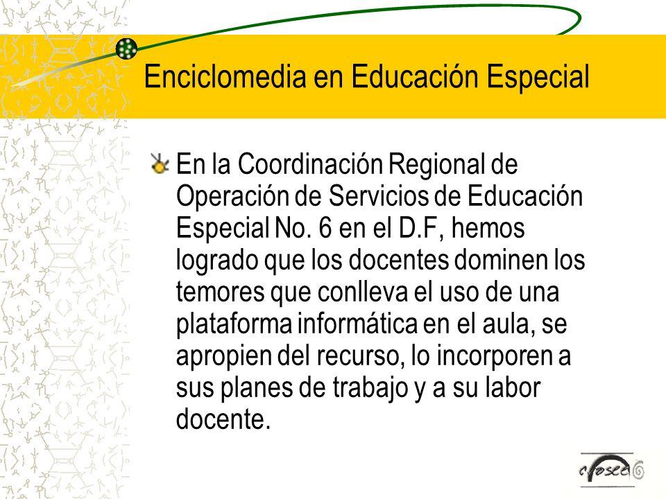 Enciclomedia en Educación Especial En la Coordinación Regional de Operación de Servicios de Educación Especial No. 6 en el D.F, hemos logrado que los