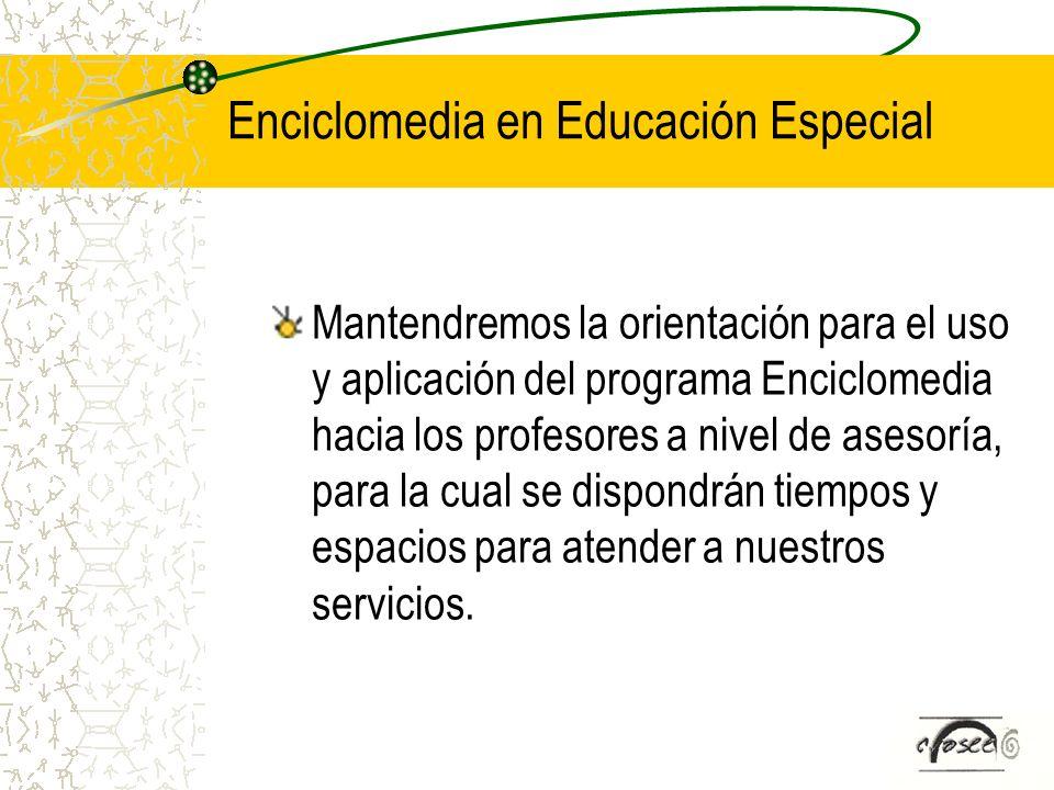 Enciclomedia en Educación Especial Mantendremos la orientación para el uso y aplicación del programa Enciclomedia hacia los profesores a nivel de ases